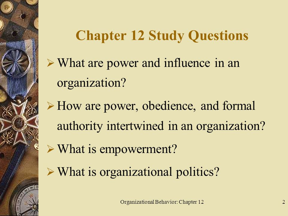 Organizational Behavior: Chapter 122 Chapter 12 Study Questions  What are power and influence in an organization.