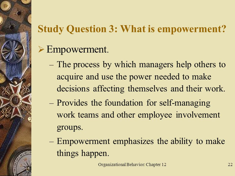 Organizational Behavior: Chapter 1222 Study Question 3: What is empowerment.