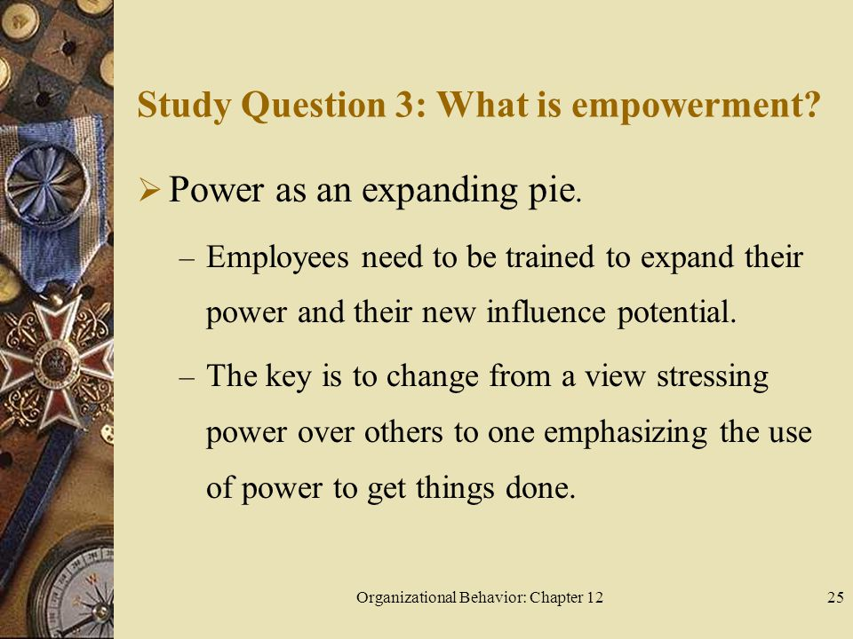 Organizational Behavior: Chapter 1225 Study Question 3: What is empowerment.