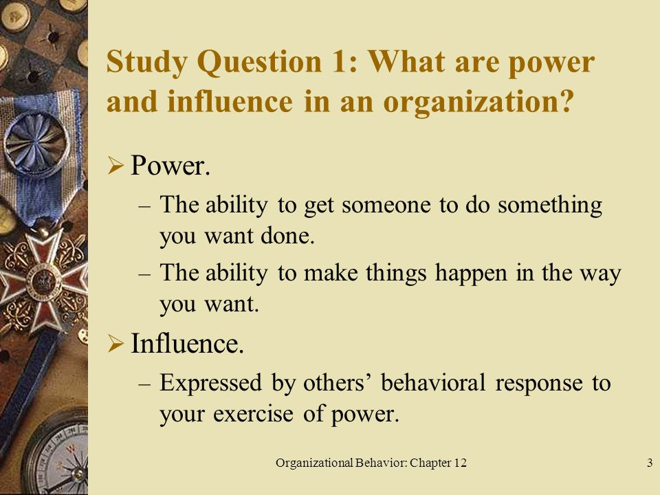 Organizational Behavior: Chapter 123 Study Question 1: What are power and influence in an organization.