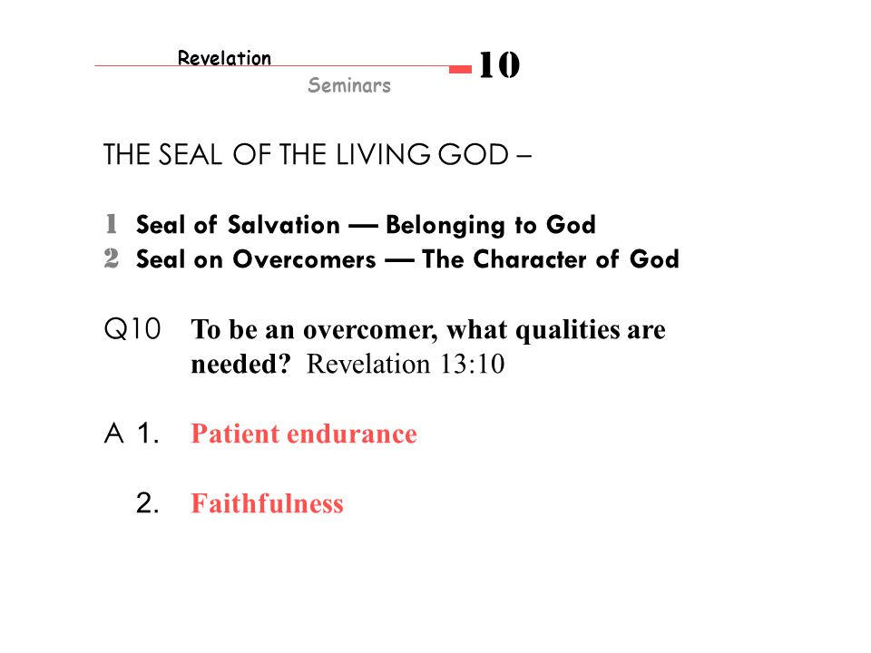 Revelation Seminars 10 THE SEAL OF THE LIVING GOD – 1 Seal of Salvation — Belonging to God 2 Seal on Overcomers — The Character of God Q10 To be an overcomer, what qualities are needed.