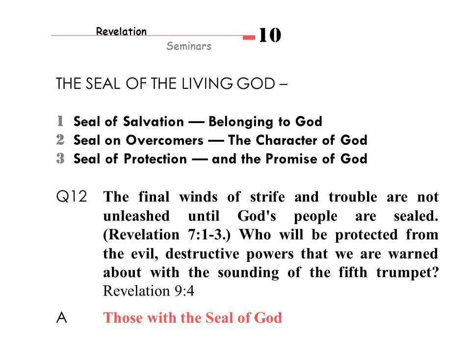 Revelation Seminars 10 THE SEAL OF THE LIVING GOD – 1 Seal of Salvation — Belonging to God 2 Seal on Overcomers — The Character of God 3 Seal of Protection — and the Promise of God Q12 The final winds of strife and trouble are not unleashed until God s people are sealed.