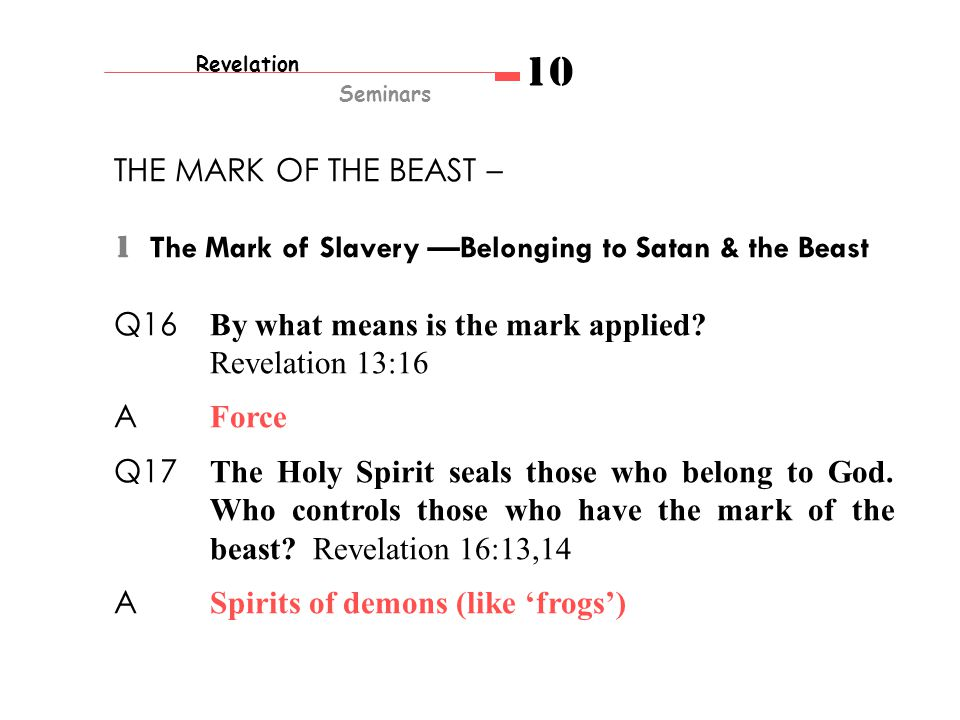 Revelation Seminars 10 THE MARK OF THE BEAST – 1 The Mark of Slavery —Belonging to Satan & the Beast Q16 By what means is the mark applied.