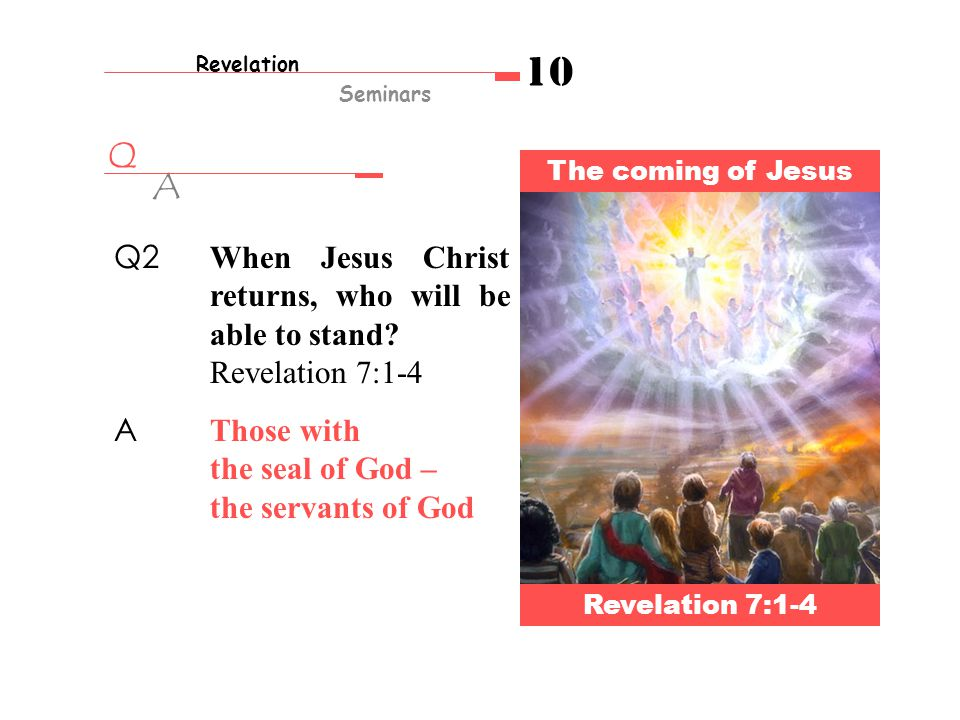 Q A Revelation Seminars 10 The coming of Jesus Revelation 7:1-4 Q2 When Jesus Christ returns, who will be able to stand.