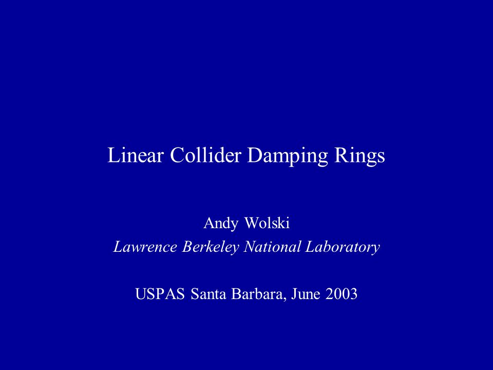 Linear Collider Damping Rings Andy Wolski Lawrence Berkeley National Laboratory USPAS Santa Barbara, June 2003
