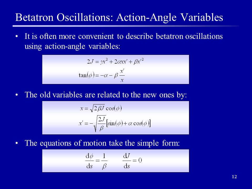 12 It is often more convenient to describe betatron oscillations using action-angle variables: The old variables are related to the new ones by: The equations of motion take the simple form: Betatron Oscillations: Action-Angle Variables