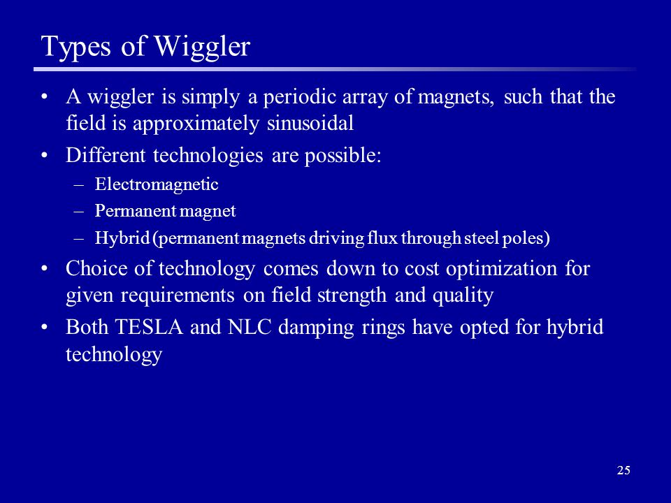 25 Types of Wiggler A wiggler is simply a periodic array of magnets, such that the field is approximately sinusoidal Different technologies are possible: –Electromagnetic –Permanent magnet –Hybrid (permanent magnets driving flux through steel poles) Choice of technology comes down to cost optimization for given requirements on field strength and quality Both TESLA and NLC damping rings have opted for hybrid technology