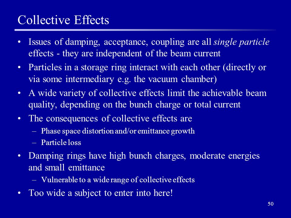 50 Collective Effects Issues of damping, acceptance, coupling are all single particle effects - they are independent of the beam current Particles in a storage ring interact with each other (directly or via some intermediary e.g.
