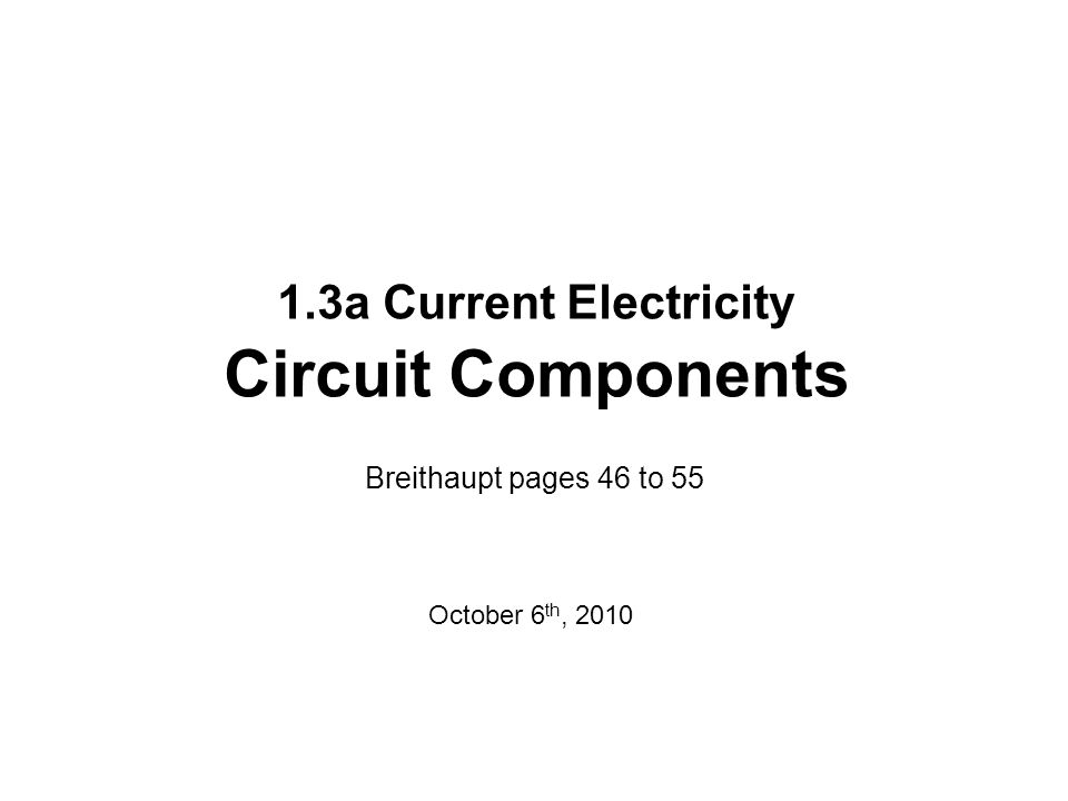 1.3a Current Electricity Circuit Components Breithaupt pages 46 to 55 October 6 th, 2010