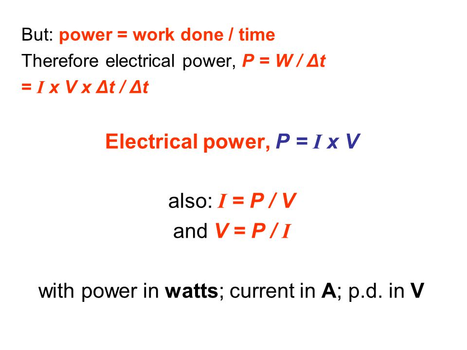But: power = work done / time Therefore electrical power, P = W / Δt = I x V x Δt / Δt Electrical power, P = I x V also: I = P / V and V = P / I with power in watts; current in A; p.d.