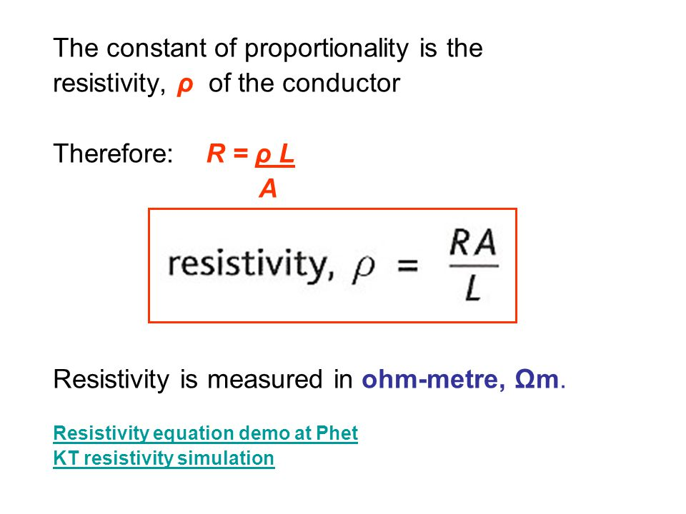 The constant of proportionality is the resistivity, ρ of the conductor Therefore: R = ρ L A Resistivity is measured in ohm-metre, Ωm.