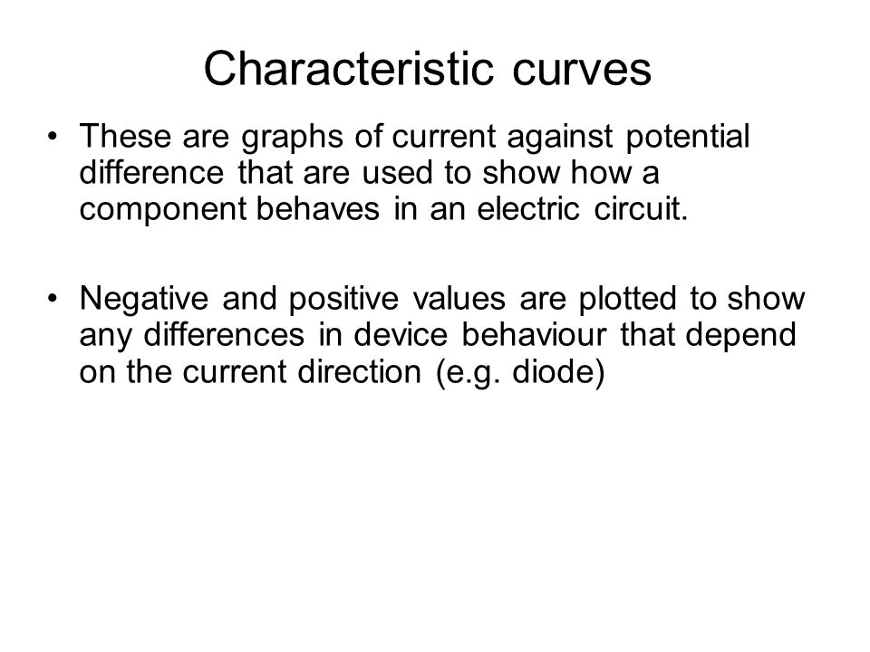 Characteristic curves These are graphs of current against potential difference that are used to show how a component behaves in an electric circuit.