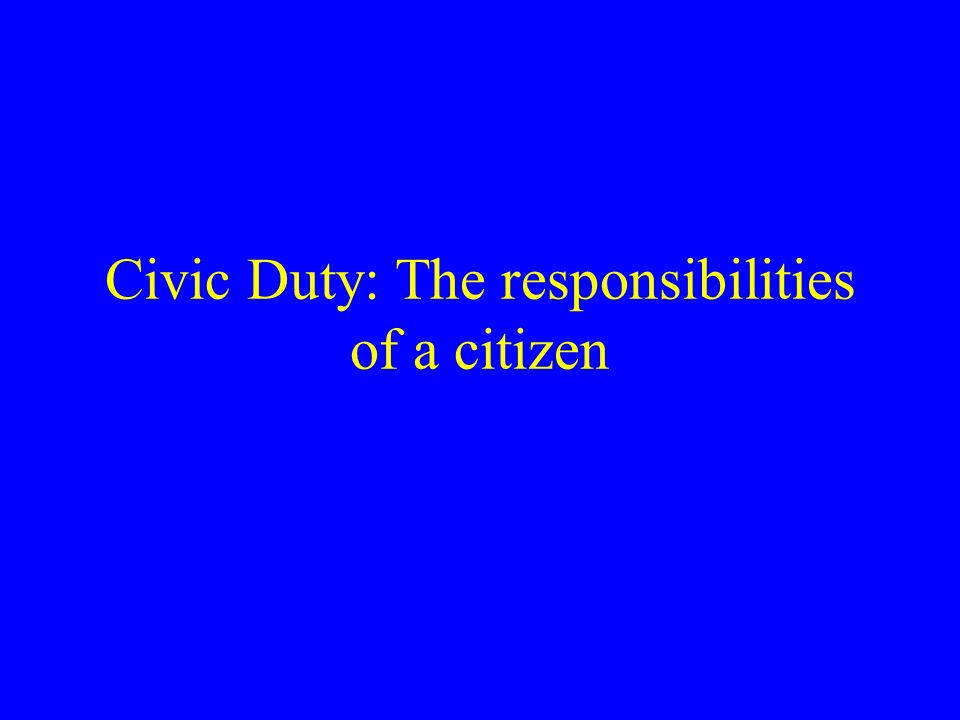 Civic Duty: The responsibilities of a citizen