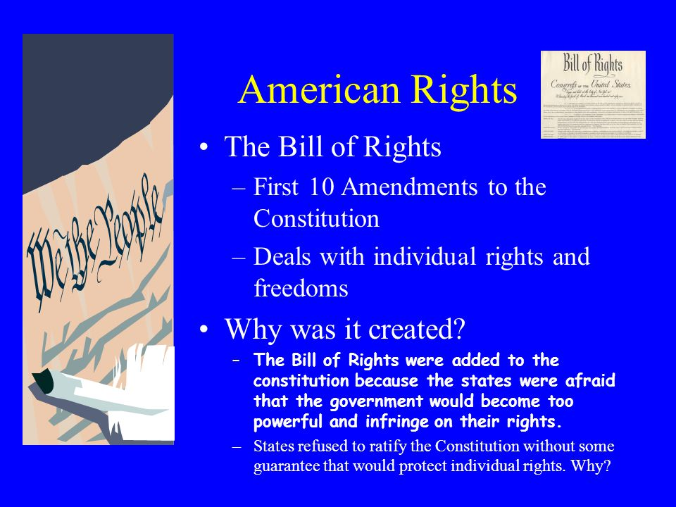 American Rights The Bill of Rights –First 10 Amendments to the Constitution –Deals with individual rights and freedoms Why was it created.