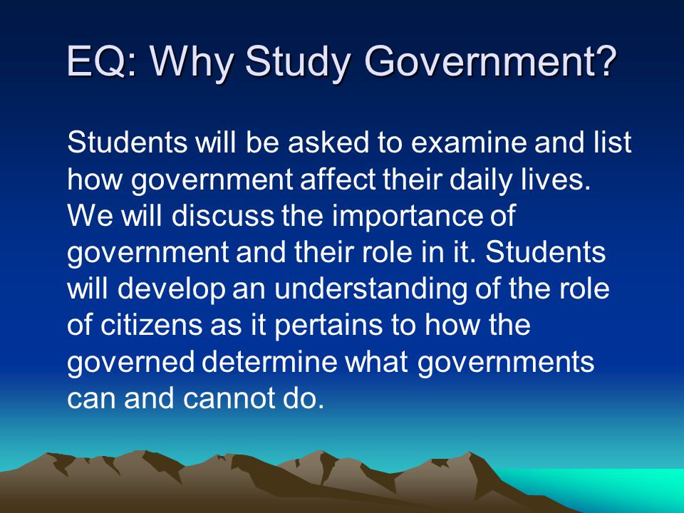 EQ: Why Study Government? Students will be asked to examine and list how government affect their daily lives. We will discuss the importance of govern