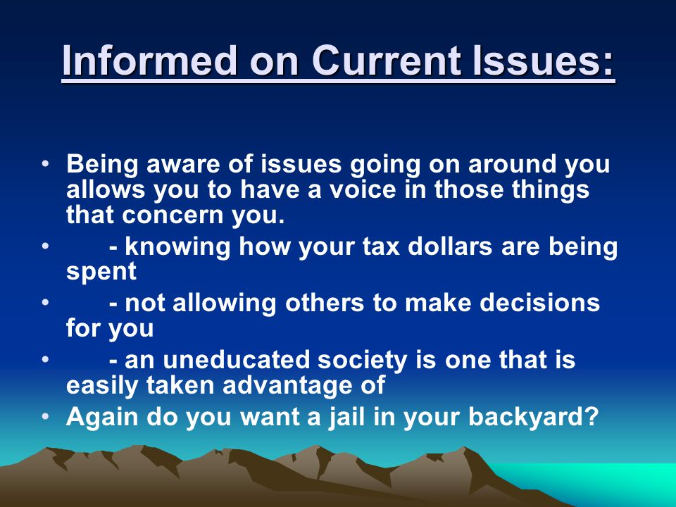 Informed on Current Issues: Being aware of issues going on around you allows you to have a voice in those things that concern you. - knowing how your