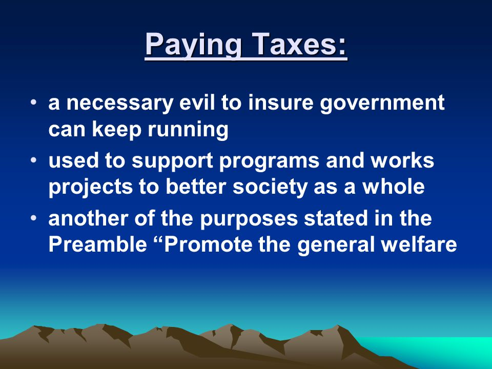 Paying Taxes: a necessary evil to insure government can keep running used to support programs and works projects to better society as a whole another