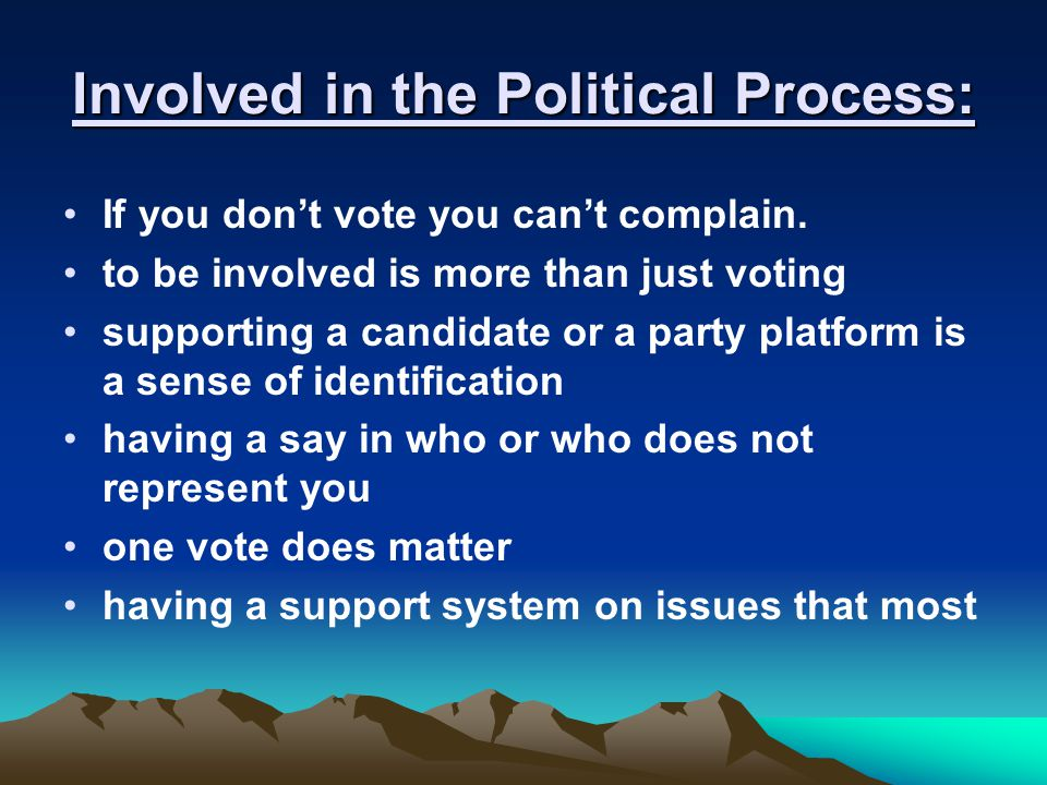 Involved in the Political Process: If you don't vote you can't complain. to be involved is more than just voting supporting a candidate or a party pla