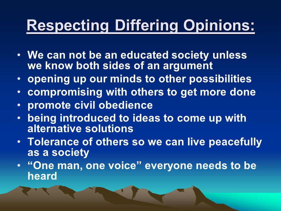 Respecting Differing Opinions: We can not be an educated society unless we know both sides of an argument opening up our minds to other possibilities