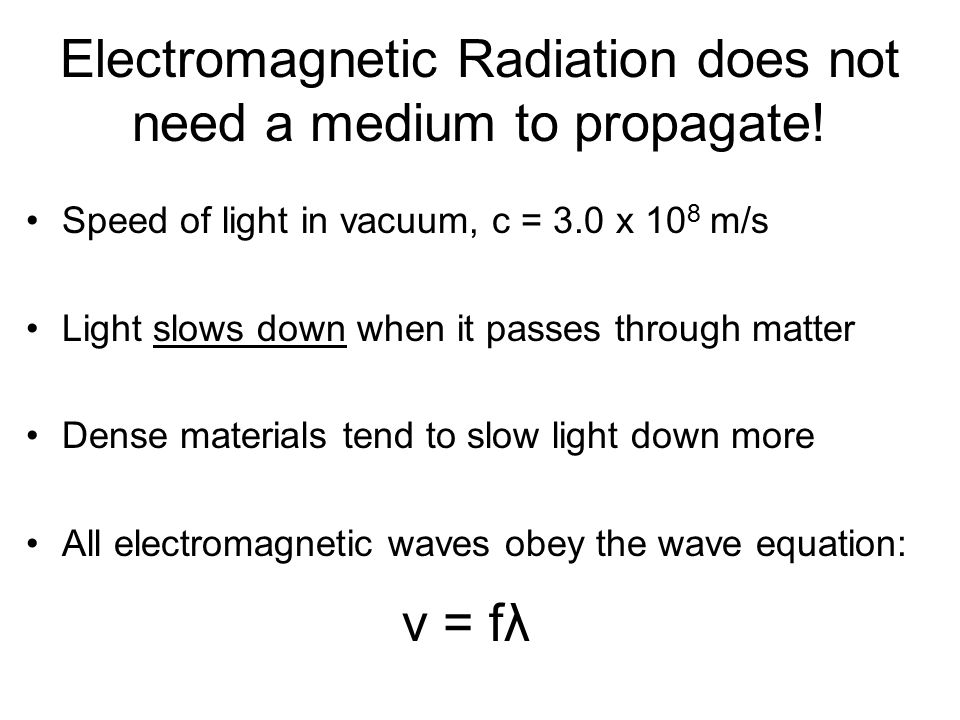 Electromagnetic Radiation does not need a medium to propagate! Speed of light in vacuum, c = 3.0 x 10 8 m/s Light slows down when it passes through ma