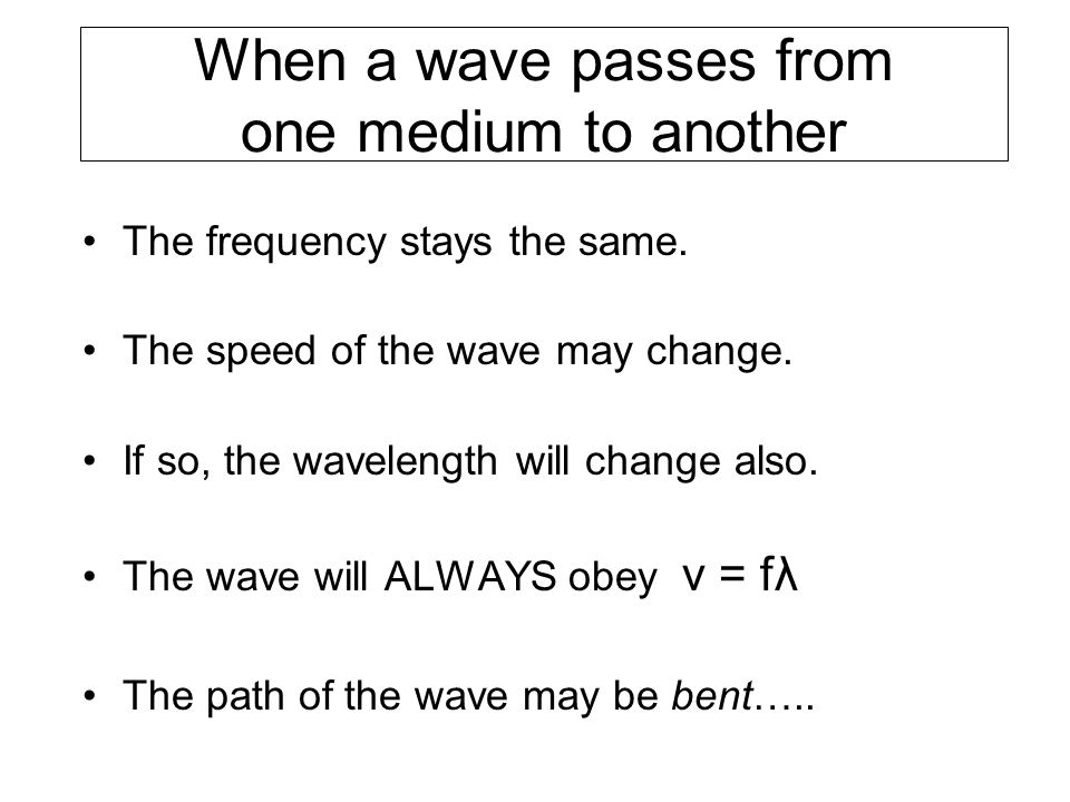 When a wave passes from one medium to another The frequency stays the same. The speed of the wave may change. If so, the wavelength will change also.