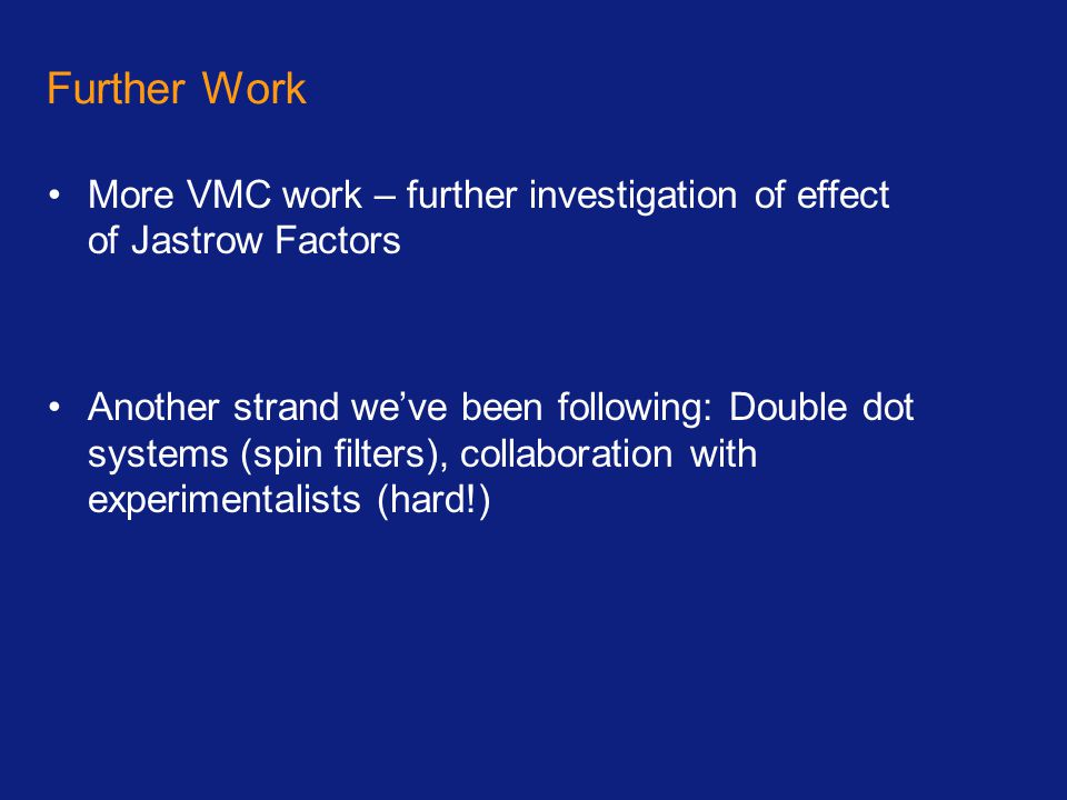 Further Work More VMC work – further investigation of effect of Jastrow Factors Another strand we've been following: Double dot systems (spin filters)