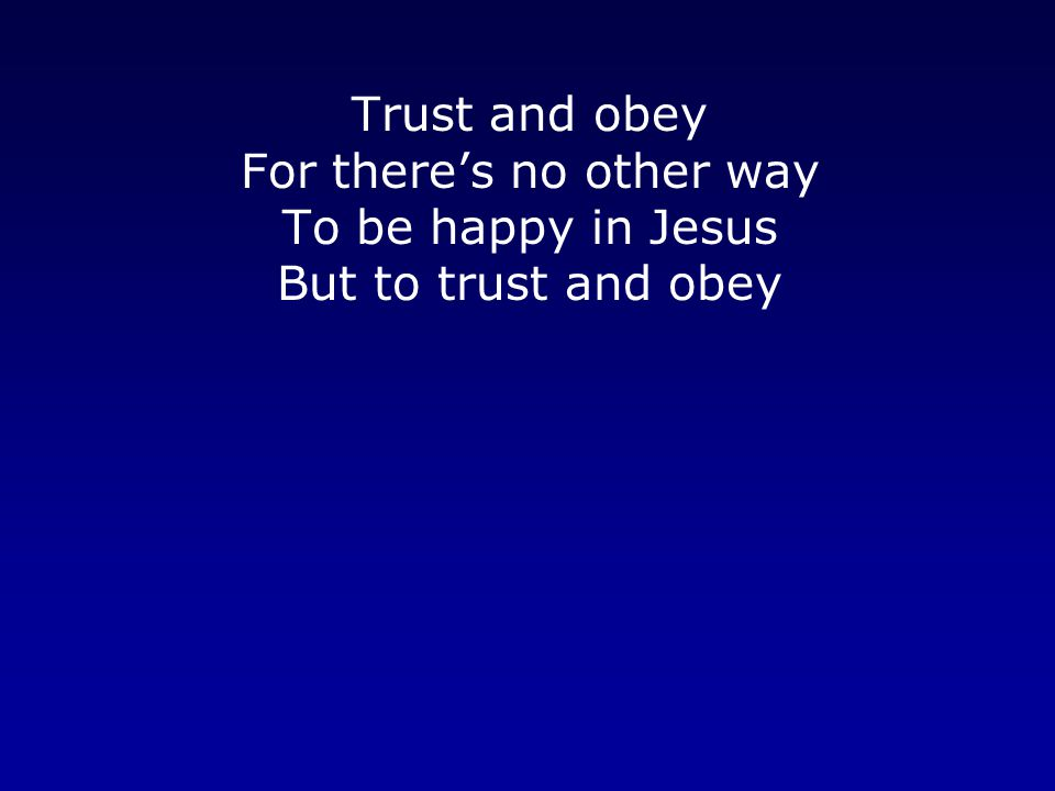 Trust and obey For there's no other way To be happy in Jesus But to trust and obey