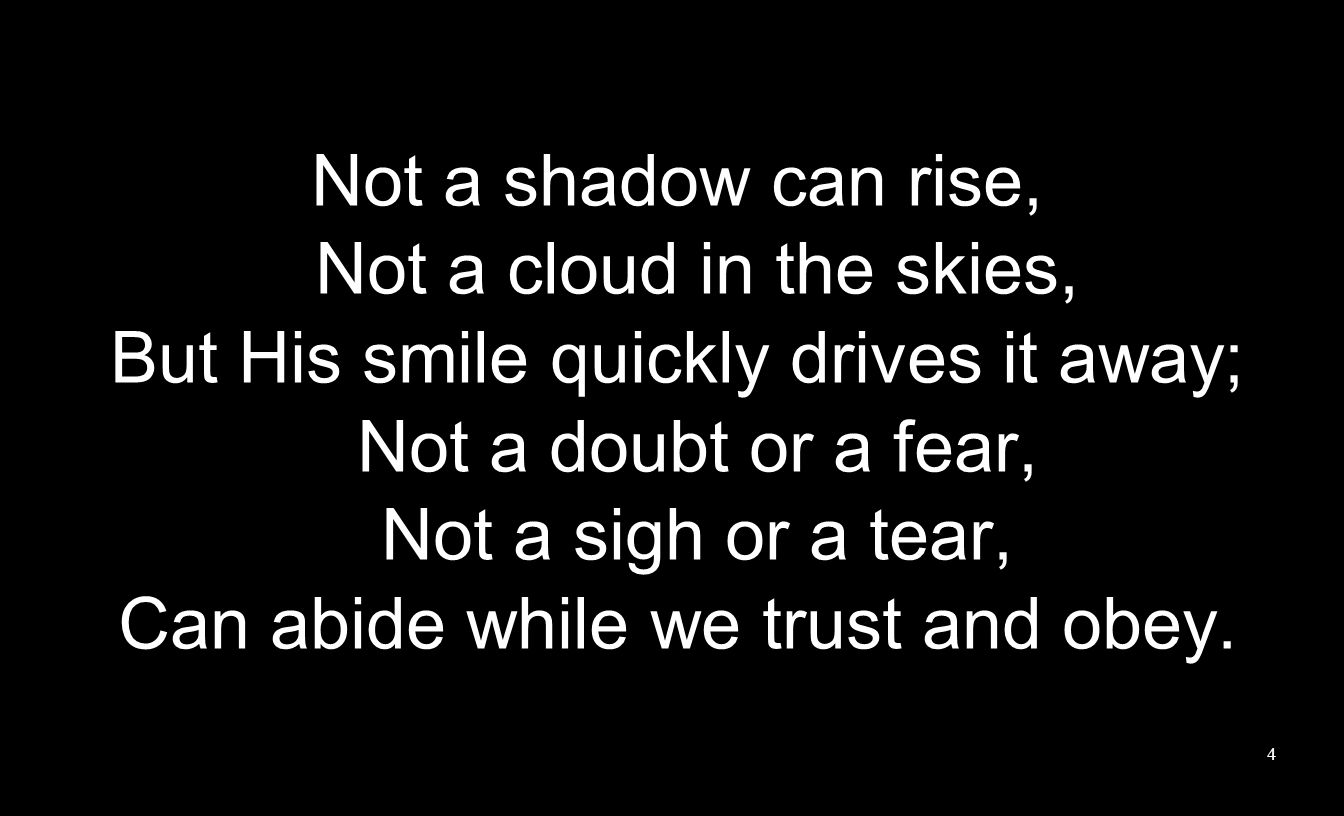 Not a shadow can rise, Not a cloud in the skies, But His smile quickly drives it away; Not a doubt or a fear, Not a sigh or a tear, Can abide while we