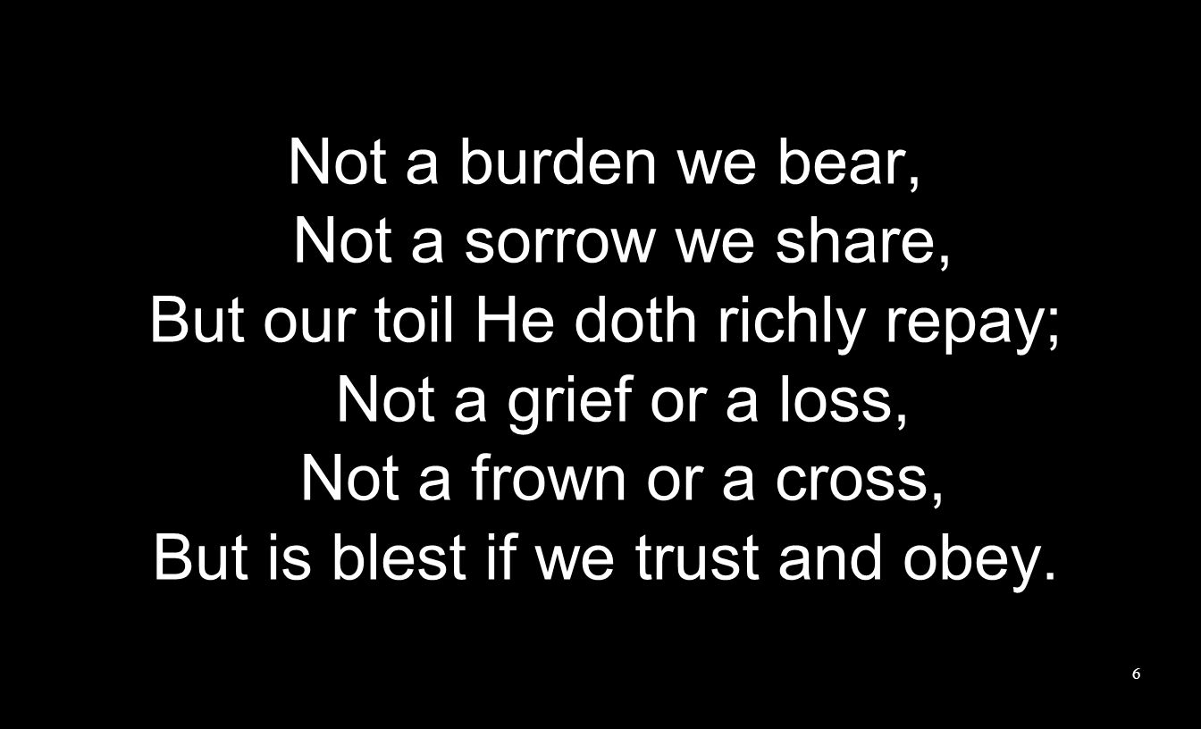 Not a burden we bear, Not a sorrow we share, But our toil He doth richly repay; Not a grief or a loss, Not a frown or a cross, But is blest if we trus