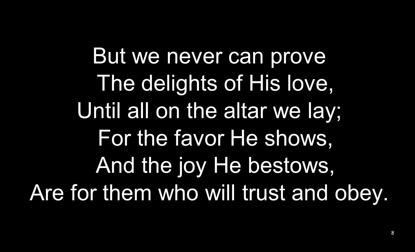 But we never can prove The delights of His love, Until all on the altar we lay; For the favor He shows, And the joy He bestows, Are for them who will