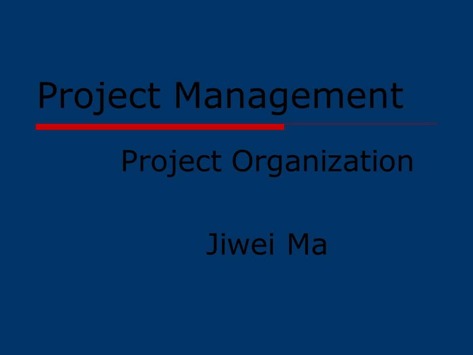 Project Management Project Organization Jiwei Ma