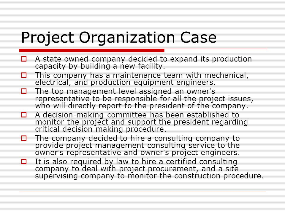 Project Organization Case  A state owned company decided to expand its production capacity by building a new facility.  This company has a maintenan