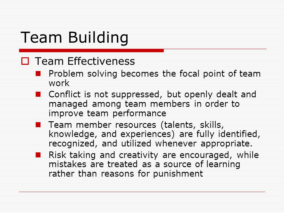 TTeam Effectiveness Problem solving becomes the focal point of team work Conflict is not suppressed, but openly dealt and managed among team members