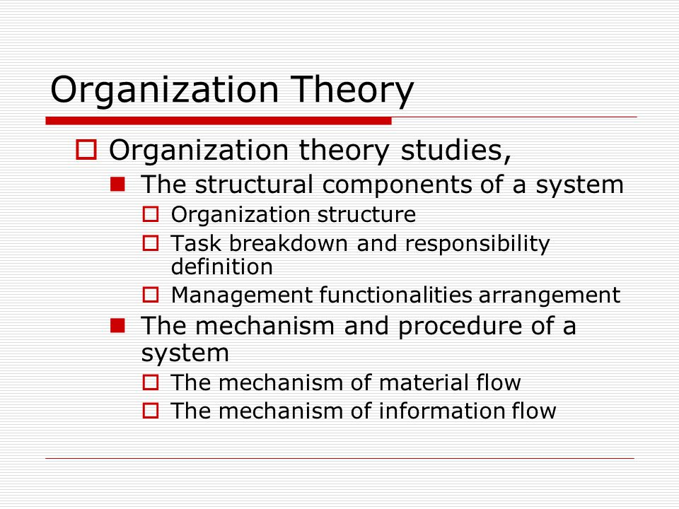 Organization Theory OOrganization theory studies, The structural components of a system OOrganization structure TTask breakdown and responsibili