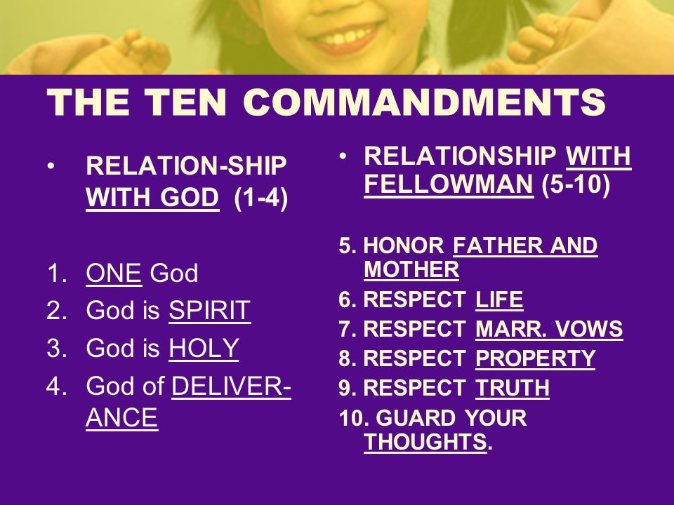 THE TEN COMMANDMENTS RELATION-SHIP WITH GOD (1-4) 1.ONE God 2.God is SPIRIT 3.God is HOLY 4.God of DELIVER- ANCE RELATIONSHIP WITH FELLOWMAN (5-10) 5.