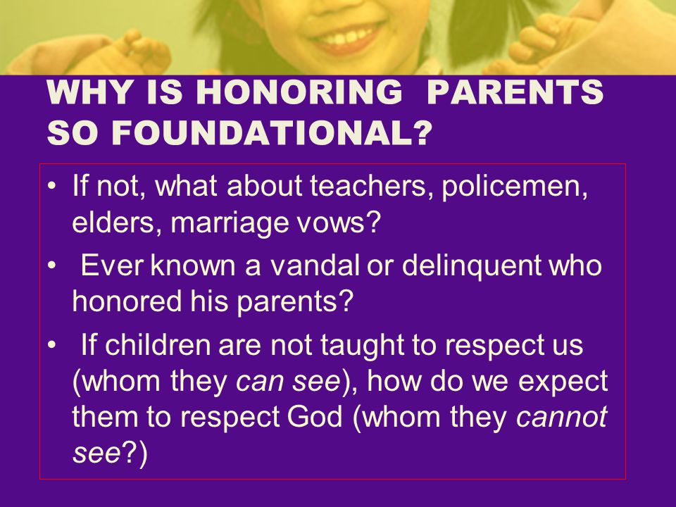 WHY IS HONORING PARENTS SO FOUNDATIONAL? If not, what about teachers, policemen, elders, marriage vows? Ever known a vandal or delinquent who honored