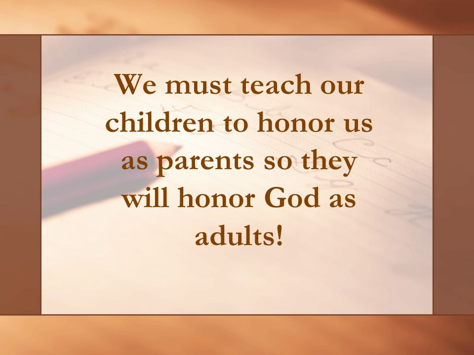 We must teach our children to honor us as parents so they will honor God as adults!