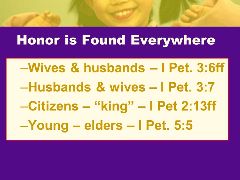 "Honor is Found Everywhere –Wives & husbands – I Pet. 3:6ff –Husbands & wives – I Pet. 3:7 –Citizens – ""king"" – I Pet 2:13ff –Young – elders – I Pet. 5"
