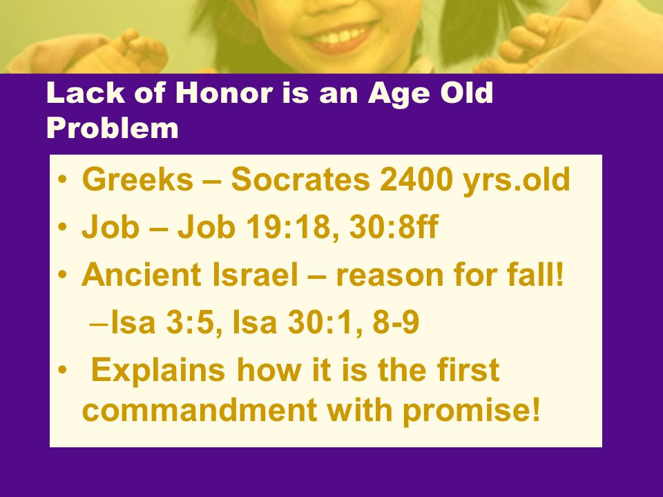 Lack of Honor is an Age Old Problem Greeks – Socrates 2400 yrs.old Job – Job 19:18, 30:8ff Ancient Israel – reason for fall! –Isa 3:5, Isa 30:1, 8-9 E