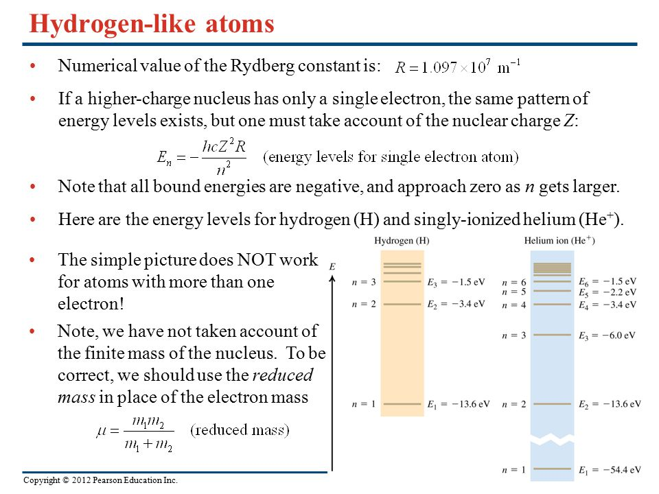 Copyright © 2012 Pearson Education Inc. Hydrogen-like atoms Numerical value of the Rydberg constant is: If a higher-charge nucleus has only a single e