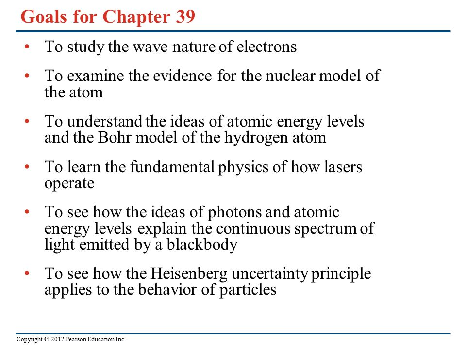 Copyright © 2012 Pearson Education Inc. Goals for Chapter 39 To study the wave nature of electrons To examine the evidence for the nuclear model of th