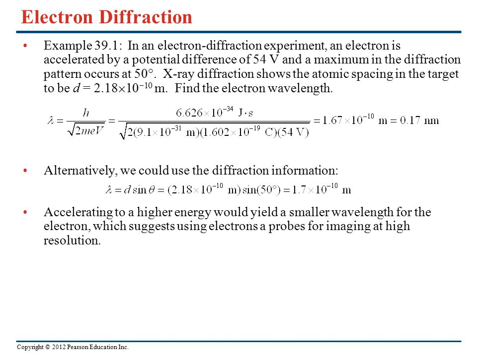 Copyright © 2012 Pearson Education Inc. Electron Diffraction Example 39.1: In an electron-diffraction experiment, an electron is accelerated by a pote