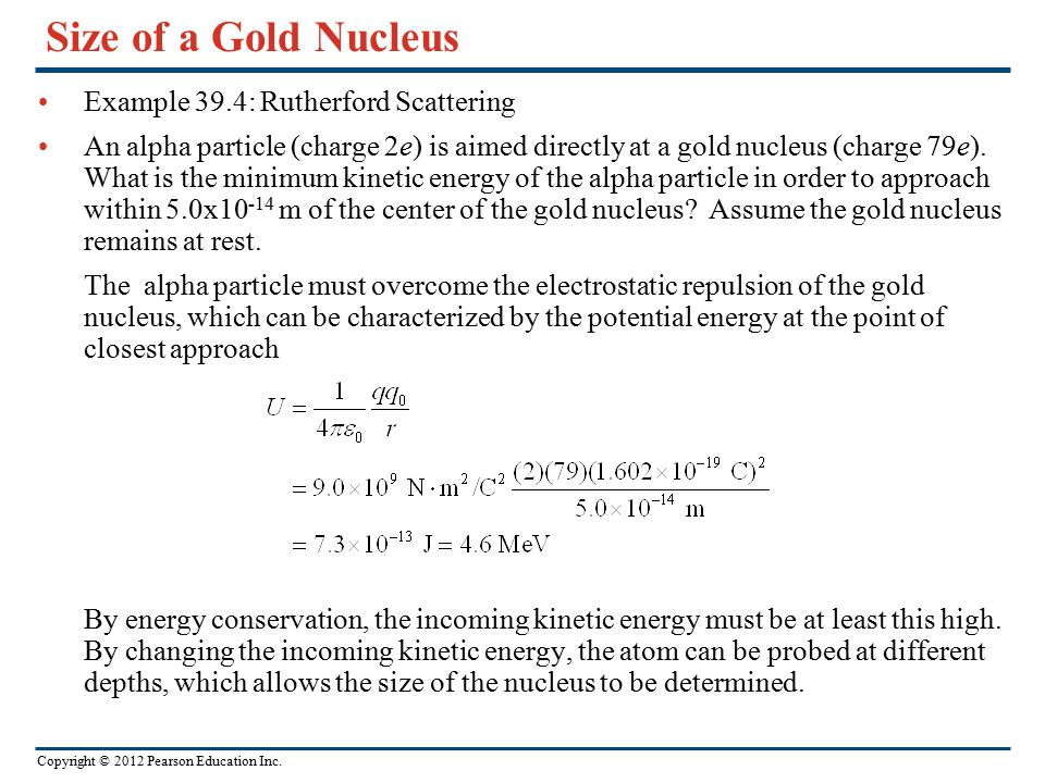 Copyright © 2012 Pearson Education Inc. Size of a Gold Nucleus Example 39.4: Rutherford Scattering An alpha particle (charge 2e) is aimed directly at