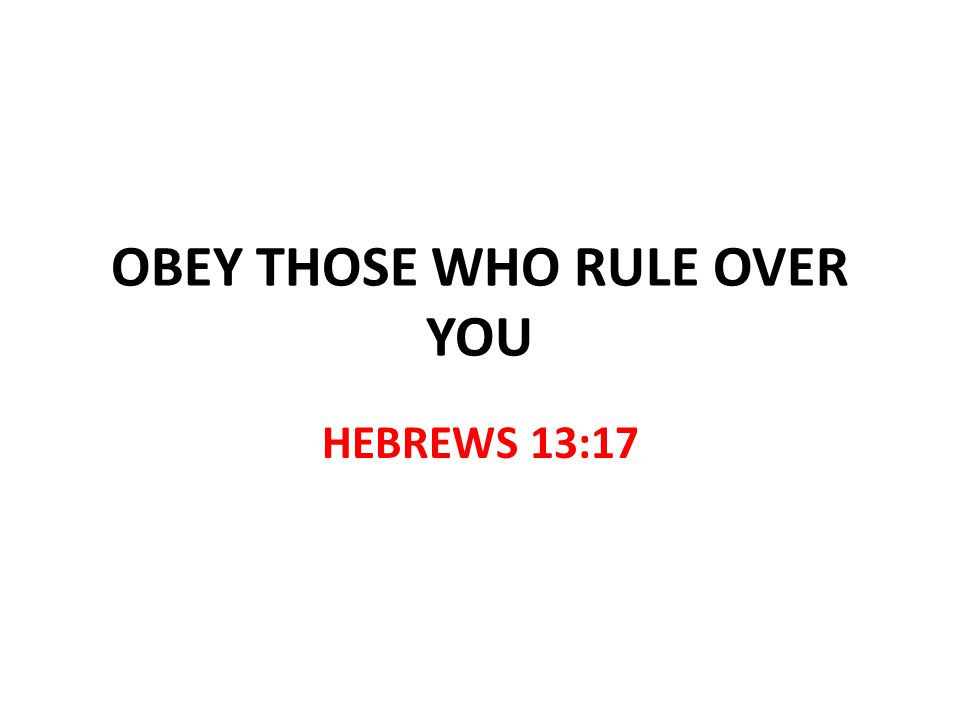 OBEY THOSE WHO RULE OVER YOU HEBREWS 13:17
