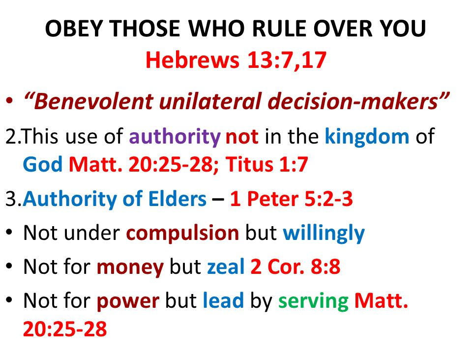 "OBEY THOSE WHO RULE OVER YOU Hebrews 13:7,17 ""Benevolent unilateral decision-makers"" 2.This use of authority not in the kingdom of God Matt. 20:25-28;"