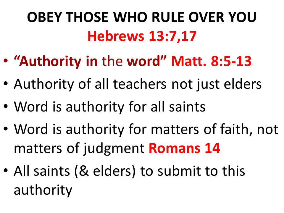 "OBEY THOSE WHO RULE OVER YOU Hebrews 13:7,17 ""Authority in the word"" Matt. 8:5-13 Authority of all teachers not just elders Word is authority for all"