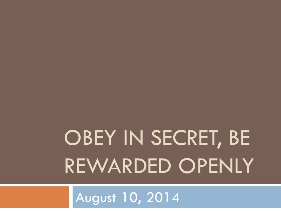 OBEY IN SECRET, BE REWARDED OPENLY August 10, 2014