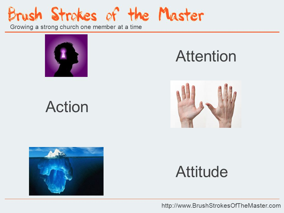 Growing a strong church one member at a time http://www.BrushStrokesOfTheMaster.com Attention Action Attitude