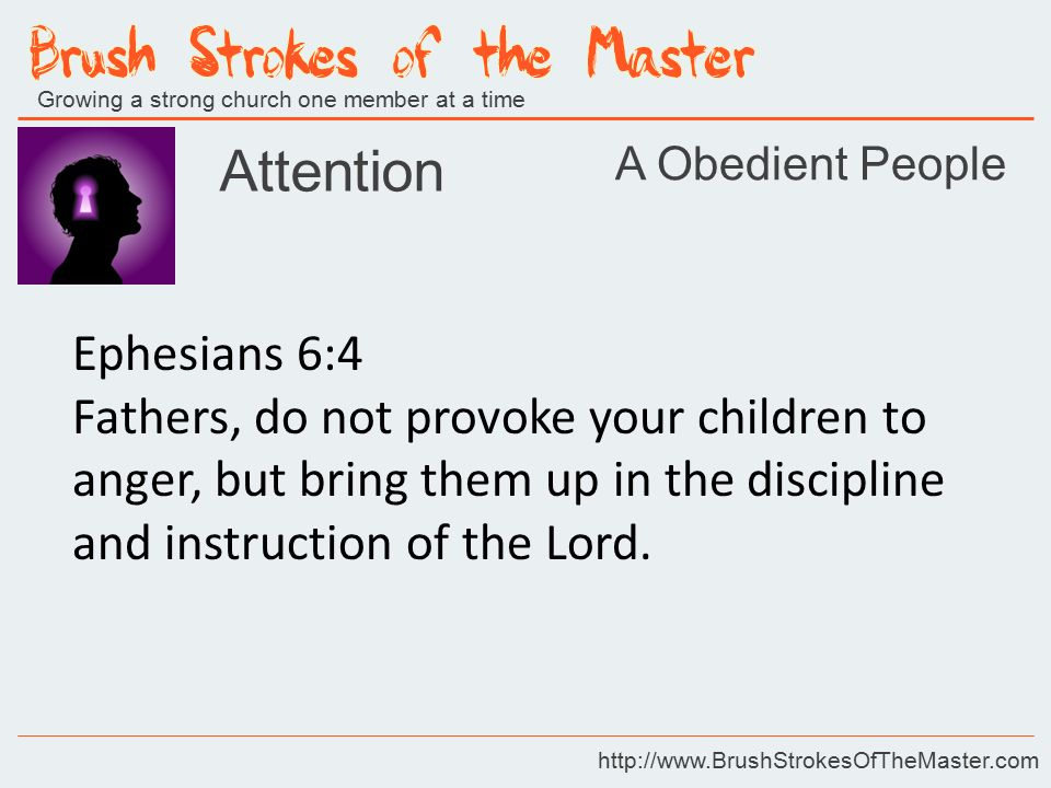 Growing a strong church one member at a time http://www.BrushStrokesOfTheMaster.com Attention Ephesians 6:4 Fathers, do not provoke your children to anger, but bring them up in the discipline and instruction of the Lord.