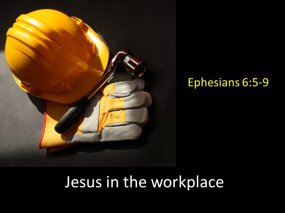 Jesus in the workplace Ephesians 6:5-9